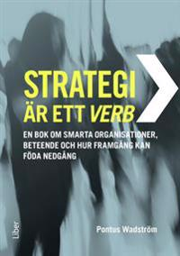 Strategi är ett verb : en bok om smarta organisationer, beteende och hur framgång kan föda nedgång