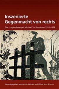 """Inszenierte Gegenmacht Von Rechts: Die """"legion Erzengel Michael"""" in Rumänien 1918-1938"""