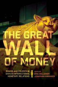 The Great Wall of Money: Power and Politics in China's International Monetary Relations