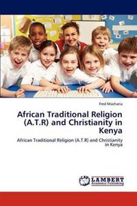 African Traditional Religion (A.T.R) and Christianity in Kenya