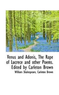 Venus and Adonis, the Rape of Lucrece and Other Poems. Edited by Carleton Brown