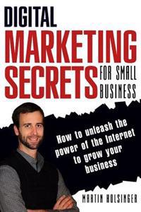 Digital Marketing Secrets for Small Business: How to Unleash the Power of the Internet to Grow Your Business