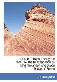A Royal Tragedy; Being the Story of the Assassination of King Alexander and Queen Draga of Servia