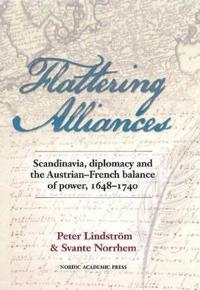 Flattering Alliances: Scandinavia, Diplomacy and the Austrian-French Balance of Power, 1648-1740