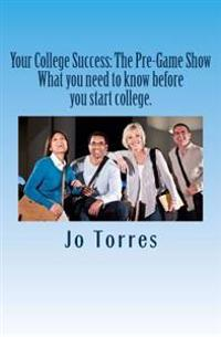 Your College Success: The Pre-Game Show: What You Need to Know Before You Start College