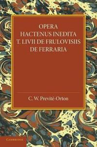 Opera Hactenus Inedita T. Livii de Frulovisiis de Ferraria