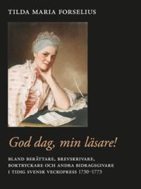 God dag, min läsare! : bland berättare, brevskrivare, boktryckare och andra bidragsgivare i tidig svensk veckopress 1730–1773