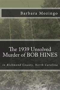 The 1939 Unsolved Murder of Bob Hines: The 1939 Unsolved Murder of Bob Hines in Richmond County, North Carolina