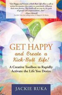 Get Happy and Create a Kick-Butt Life!