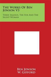 The Works of Ben Jonson V3: Three Sejanus, the Fox and the Silent Woman