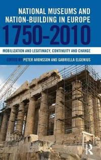 National Museums and Nation-Building in Europe 1750-2010: Mobilization and Legitimacy, Continuity and Change