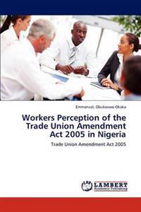 Workers Perception of the Trade Union Amendment ACT 2005 in Nigeria