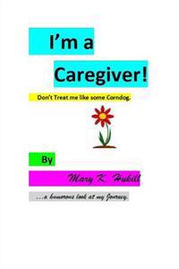 I'm a Caregiver! Don't Treat Me Like Some Corndog.: ...a Humorous Look at My Journey.