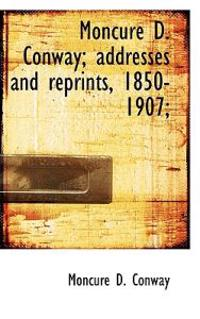 Moncure D. Conway; Addresses and Reprints, 1850-1907;