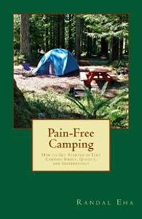 Pain-Free Camping: How to Get Started in Tent Camping Simply, Quickly, and Inexpensively