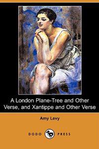 A London Plane-Tree and Other Verse, and Xantippe and Other Verse (Dodo Press)