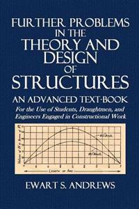 Further Problems in the Theory and Design of Structures: An Advanced Text-Book for the Use of Students, Draughtmen, and Engineers Engaged in Construct