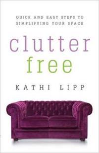 Clutter Free: Quick and Easy Steps to Simplifying Your Space