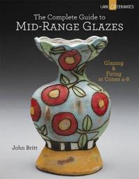 The Complete Guide to Mid-Range Glazes: Glazing & Firing at Cones 4-7