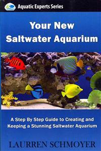 Your New Saltwater Aquarium: A Step by Step Guide to Creating and Keeping a Stunning Saltwater Aquarium