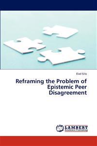 Reframing the Problem of Epistemic Peer Disagreement