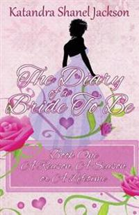 The Diary of a Bride to Be Book 1: A Reason, a Season or a Lifetime