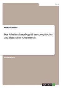 Der Arbeitnehmerbegriff Im Europaischen Und Deutschen Arbeitsrecht
