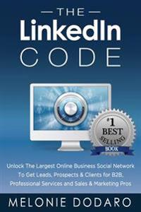 The Linkedin Code: Unlock the Largest Online Business Social Network to Get Leads, Prospects & Clients for B2B, Professional Services and
