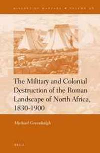 The Military and Colonial Destruction of the Roman Landscape of North Africa, 1830-1900