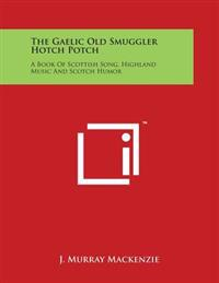The Gaelic Old Smuggler Hotch Potch: A Book of Scottish Song, Highland Music and Scotch Humor