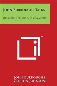 John Burroughs Talks: His Reminiscences and Comments
