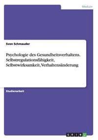 Psychologie Des Gesundheitsverhaltens. Selbstregulationsfahigkeit, Selbstwirksamkeit, Verhaltensanderung