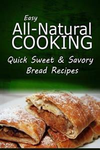 Easy Natural Cooking - Quick Sweet & Savory Bread Recipes: Easy Healthy Recipes Made with Natural Ingredients