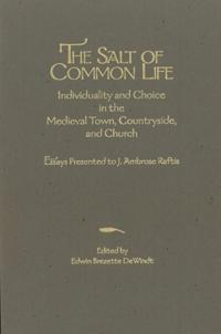 The Salt of Common Life: Individuality and Choice in the Medieval Town, Countryside, and Church: Essays Presented by J. Ambrose Raftis