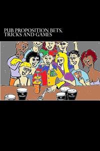 Pub Proposition Bets, Tricks and Games: Pub Proposition Bets, Tricks and Games
