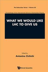What We Would Like Lhc To Give Us - Proceedings Of The International School Of Subnuclear Physics