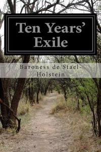 Ten Years' Exile: Memoirs of That Interesting Period of Life of the Baroness de Stael-Holstein