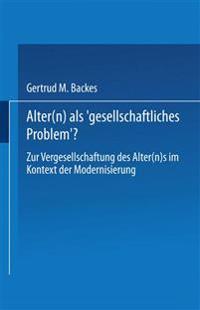 Alter(n) ALS 'Gesellschaftliches Problem'?: Zur Vergesellschaftung Des Alter(n)S Im Kontext Der Modernisierung