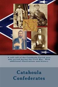 Catahoula Confederates: A Roll Call of the Catahoula Parish Men Who Served During the Civil War. with Additional Illustrations and History