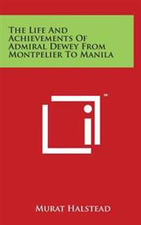 The Life and Achievements of Admiral Dewey from Montpelier to Manila