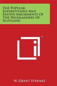 The Popular Superstitions and Festive Amusements of the Highlanders of Scotland