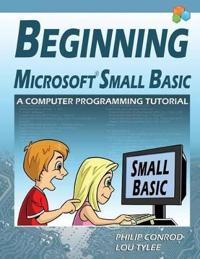 Beginning Microsoft Small Basic - A Computer Programming Tutorial - Color Illustrated 1.0 Edition