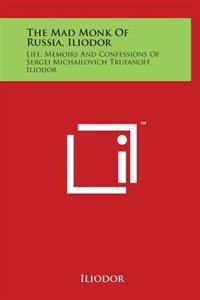 The Mad Monk of Russia, Iliodor: Life, Memoirs and Confessions of Sergei Michailovich Trufanoff, Iliodor