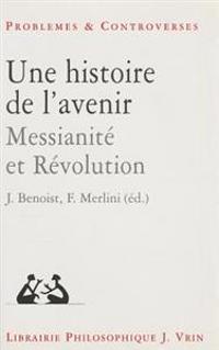 Une Histoire de L'Avenir: Messianite Et Revolution