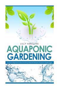 Aquaponic Gardening: The Secret Beginners Guide to Building a Beautiful Backyard Aquaponic Garden Oasis