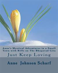 Anne's Mystical Adventures in a Small Town with Riffs on the Bhagavad Gita: Just Keep Loving