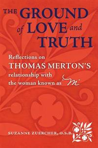 "The Ground of Love and Truith: Reflections on Thomas Merton's Relationship with the Woman Known as ""M"""
