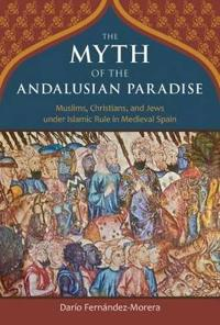 Myth of the andalusian paradise - muslims, christians, and jews under islam