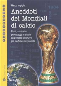 Aneddoti Dei Mondiali Di Calcio: Fatti, Curiosita, Personaggi E Storie Dell Evento Sportivo Piu Seguito Sul Pianeta