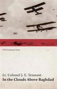 In the Clouds Above Baghdad - Being the Records of an Air Commander (Wwi Centenary Series)